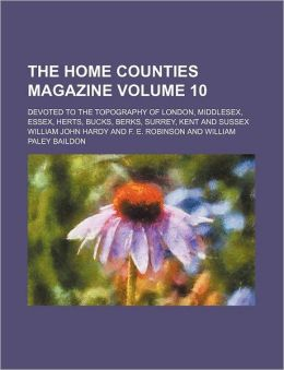 The Home Counties Magazine Volume 10; Devoted to the Topography of London, Middlesex, Essex, Herts, Bucks, Berks, Surrey, Kent and Sussex