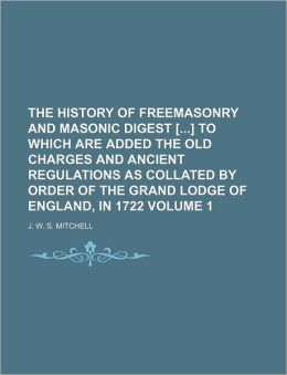 The History of Freemasonry and Masonic Digest [] to Which Are Added the Old Charges and Ancient Regulations as Collated by Order of the Grand Lodge of