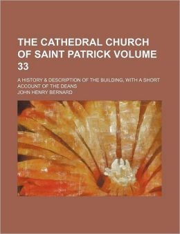 The Cathedral Church of Saint Patrick Volume 33; A History & Description of the Building, with a Short Account of the Deans