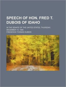 Speech of Hon. Fred T. DuBois of Idaho; In the Senate of the United States, Thursday, December 13, 1906