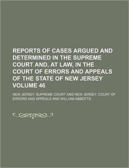 Reports of Cases Argued and Determined in the Supreme Court And, at Law, in the Court of Errors and Appeals of the State of New Jersey Volume 46
