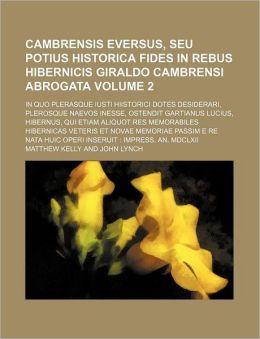 Cambrensis Eversus, Seu Potius Historica Fides in Rebus Hibernicis Giraldo Cambrensi Abrogata Volume 2; In Quo Plerasque Iusti Hiistorici Dotes Deside