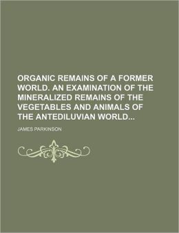 Organic Remains of a Former World. an Examination of the Mineralized Remains of the Vegetables and Animals of the Antediluvian World