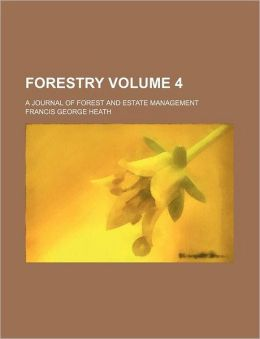 Forestry Volume 4; A Journal of Forest and Estate Management
