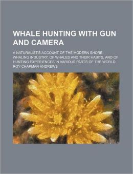 Whale Hunting with Gun and Camera; A Naturalist's Account of the Modern Shore-Whaling Industry, of Whales and Their Habits, and of Hunting Experiences