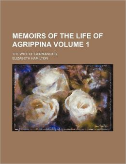 Memoirs of the Life of Agrippina Volume 1; The Wife of Germanicus