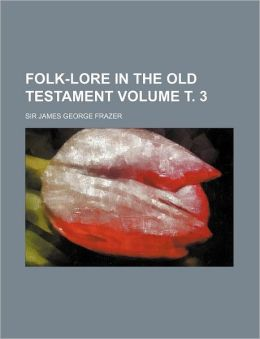 Folk-Lore in the Old Testament Volume . 3