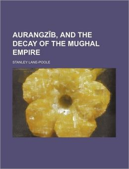 Aurangz B, and the Decay of the Mughal Empire