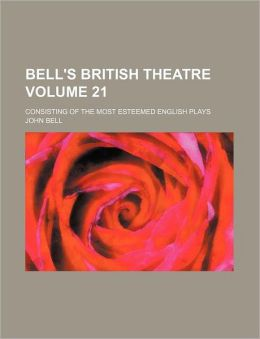 Bell's British Theatre Volume 21; Consisting of the Most Esteemed English Plays