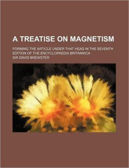 A Treatise on Magnetism; Forming the Article Under That Head in the Seventh Edition of the Encyclopaedia Britannica