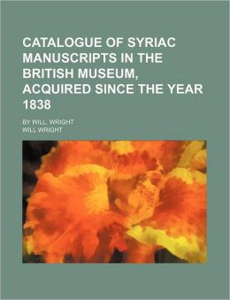 Catalogue of Syriac Manuscripts in the British Museum, Acquired Since the Year 1838; By Will. Wright