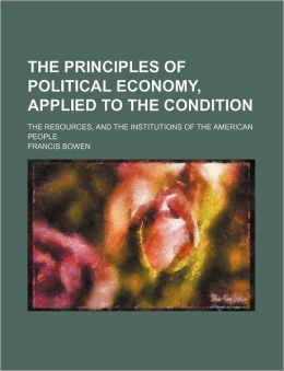 The Principles of Political Economy, Applied to the Condition; The Resources, and the Institutions of the American People