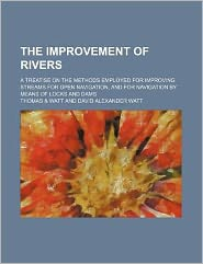 The Improvement of Rivers; A Treatise on the Methods Employed for Improving Streams for Open Navigation, and for Navigation by Means of Locks and Dams
