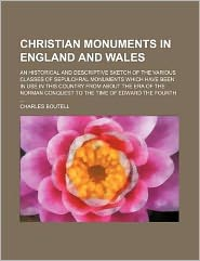 Christian Monuments in England and Wales; An Historical and Descriptive Sketch of the Various Classes of Sepulchral Monuments Which Have Been in Use i