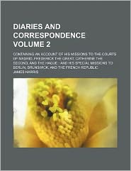 Diaries and Correspondence Volume 2; Containing an Account of His Missions to the Courts of Madrid, Frederick the Great, Catherine the Second, and the