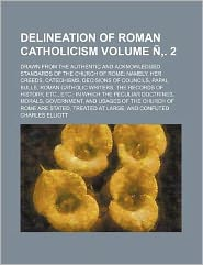 Delineation of Roman Catholicism Volume N . 2; Drawn from the Authentic and Acknowledged Standards of the Church of Rome Namely, Her Creeds, Catechism