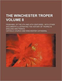 The Winchester Troper Volume 8; From Mss. of the Xth and Xith Centuries with Other Documents Illustrating the History of Tropes in England and France