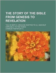 The Story of the Bible from Genesis to Revelation; Told in Simple Language Adapted to All Ages But Especially to the Young