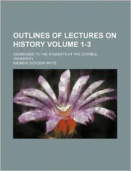 Outlines of Lectures on History Volume 1-3; Addressed to the Students of the Cornell University