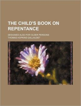 The Child's Book on Repentance; Designed Also for Older Persons