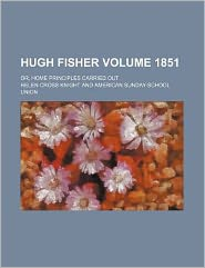Hugh Fisher Volume 1851; Or, Home Principles Carried Out