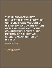 The Kingdom of Christ Delineated, in Two Essays on Our Lord's Own Account of His Person and of the Nature of His Kingdom, and on the Constitution, Pow