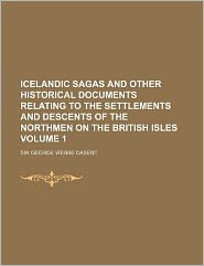 Icelandic Sagas and Other Historical Documents Relating to the Settlements and Descents of the Northmen on the British Isles Volume 1