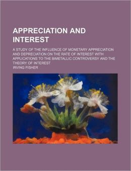Appreciation and Interest; A Study of the Influence of Monetary Appreciation and Depreciation on the Rate of Interest with Applications to the Bimetal