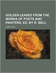 Golden Leaves from the Works of Poets and Painters, Ed. by R. Bell