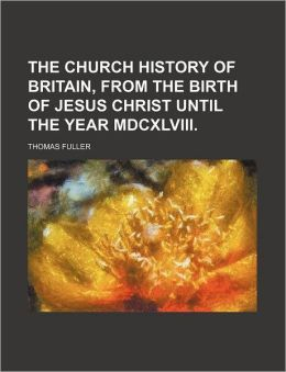 The Church History of Britain, from the Birth of Jesus Christ Until the Year MDCXLVIII.