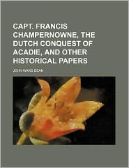 Capt. Francis Champernowne, the Dutch Conquest of Acadie, and Other Historical Papers