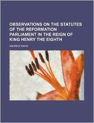 Observations on the Statutes of the Reformation Parliament in the Reign of King Henry the Eighth