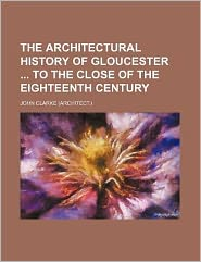 The Architectural History of Gloucester to the Close of the Eighteenth Century