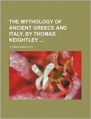 The Mythology of Ancient Greece and Italy. by Thomas Keightley