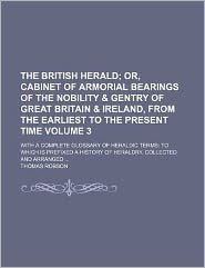 The British Herald Volume 3; Or, Cabinet of Armorial Bearings of the Nobility & Gentry of Great Britain & Ireland, from the Earliest to the Present Ti