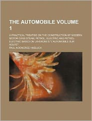 The Automobile Volume 1; A Practical Treatise on the Construction of Modern Motor Cars Steam, Petrol, Electric and Petrol-Electric Based on Lavergne's
