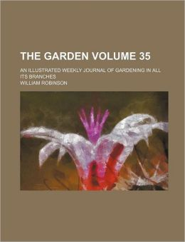 The Garden; An Illustrated Weekly Journal of Gardening in All Its Branches Volume 35