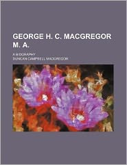 George H C MacGregor M a; a Biography