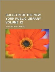 Bulletin of the New York Public Library Volume 12