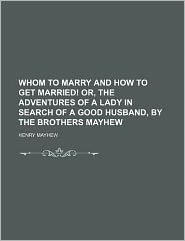Whom to Marry and How to Get Married! Or, the Adventures of a Lady in Search of a Good Husband, by the Brothers Mayhew