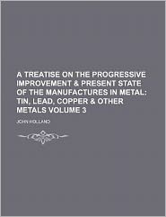 A Treatise on the Progressive Improvement & Present State of the Manufactures in Metal Volume 3; Tin, Lead, Copper & Other Metals