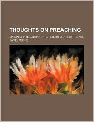 Thoughts on Preaching; Specially in Relation to the Requirements of the Age