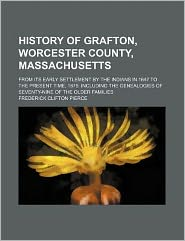 History of Grafton, Worcester county, Massachusetts; from its early settlement by the Indians in 1647 to the present time, 1879. Including the genealogies of seventy-nine of the older families