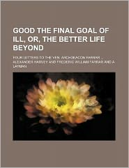 Good the Final Goal of Ill, Or, the Better Life Beyond; Four Letters to the Ven. Archdeacon Farrar
