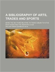 A Bibliography of Arts, Trades and Sports; Being the Sections Relating to Those Subjects in the Best Books and the Reader's Guide