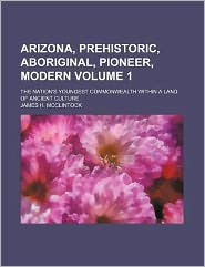 Arizona, Prehistoric, Aboriginal, Pioneer, Modern Volume 1; The Nation's Youngest Commonwealth Within a Land of Ancient Culture