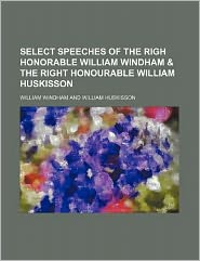Select Speeches of the Righ Honorable William Windham and the Right Honourable William Huskisson