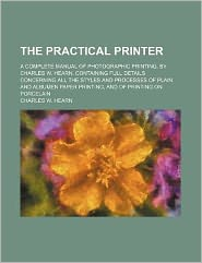 The Practical Printer; a Complete Manual of Photographic Printing, by Charles W Hearn Containing Full Details Concerning All the Styles and Processe