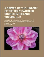 A Primer of the History of the Holy Catholic Church in Ireland Volume N . 2; From the Introduction of Christianity to the Formation of the Modern Ir