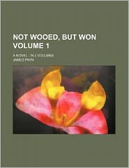 Not Wooed, But Won Volume 1; A Novel in 2 Volumes
